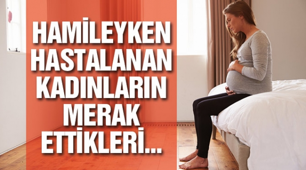 Hamileyken hastalanırsanız…